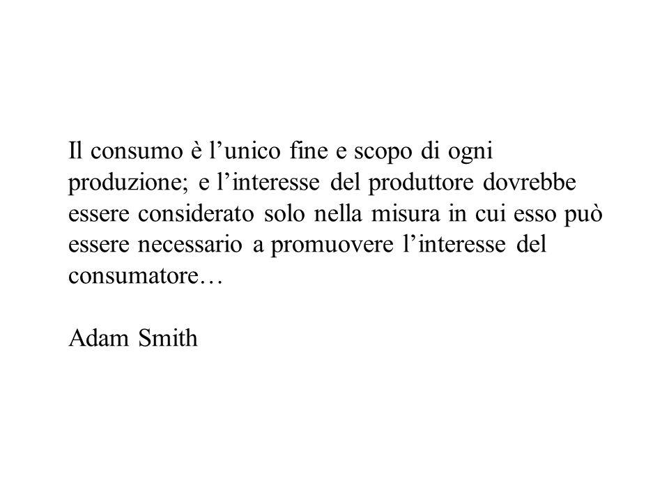 Il consumo è l'unico fine e scopo di ogni produzione; e l'interesse del produttore dovrebbe essere considerato solo nella misura in cui esso può essere necessario a promuovere l'interesse del consumatore… Adam Smith