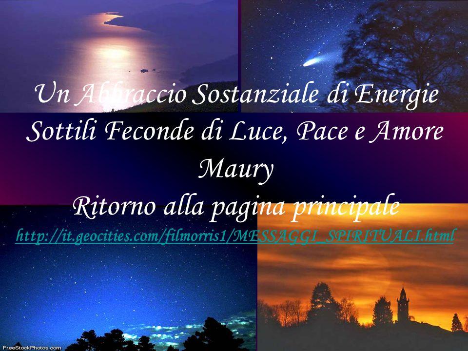 Un Abbraccio Sostanziale di Energie Sottili Feconde di Luce, Pace e Amore Maury Ritorno alla pagina principale http://it.geocities.com/filmorris1/MESSAGGI_SPIRITUALI.html
