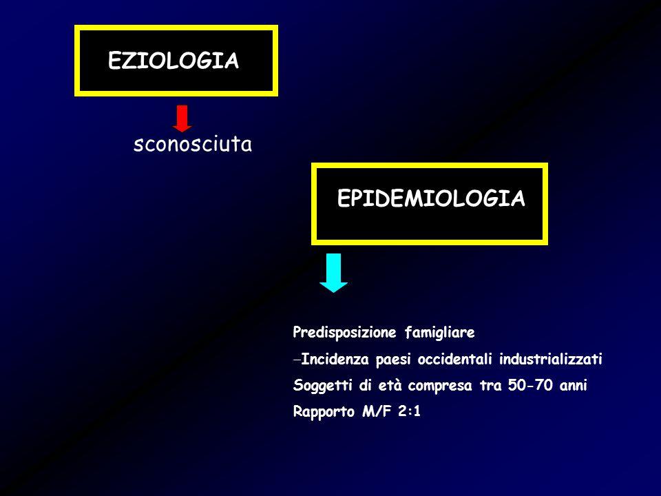 EZIOLOGIA sconosciuta EPIDEMIOLOGIA Predisposizione famigliare