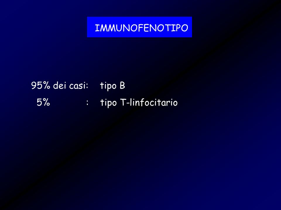 IMMUNOFENOTIPO 95% dei casi: tipo B 5% : tipo T-linfocitario