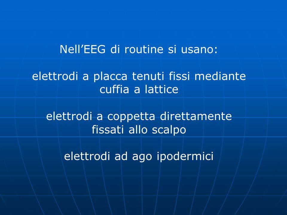 Nell'EEG di routine si usano: elettrodi a placca tenuti fissi mediante