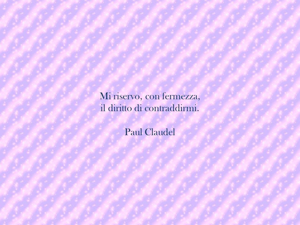 Mi riservo, con fermezza, il diritto di contraddirmi. Paul Claudel