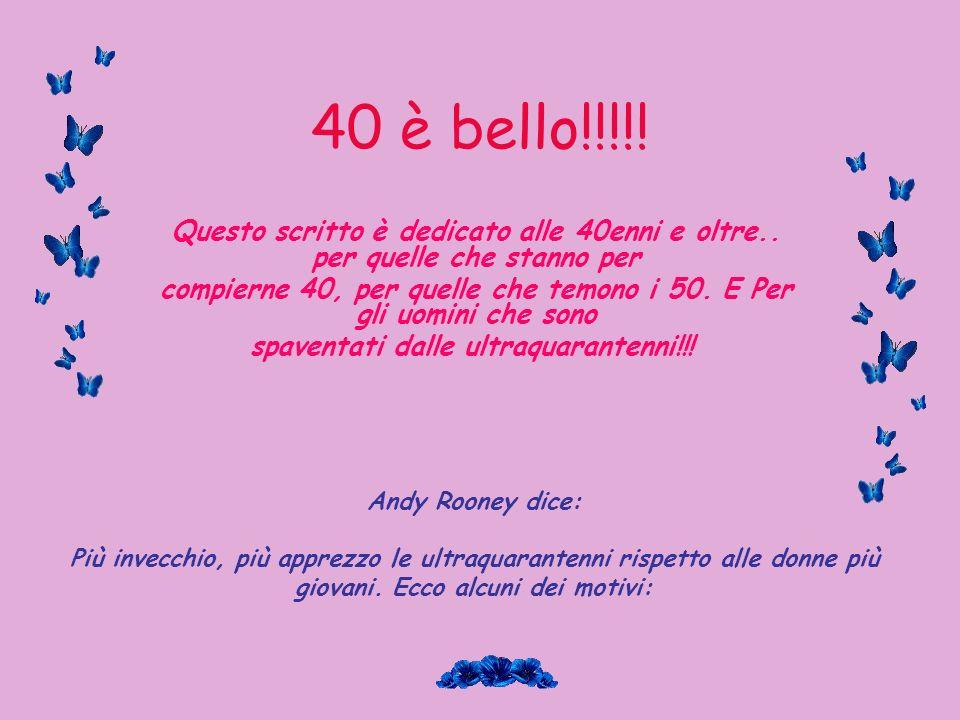40 è bello!!!!! Questo scritto è dedicato alle 40enni e oltre.. per quelle che stanno per.