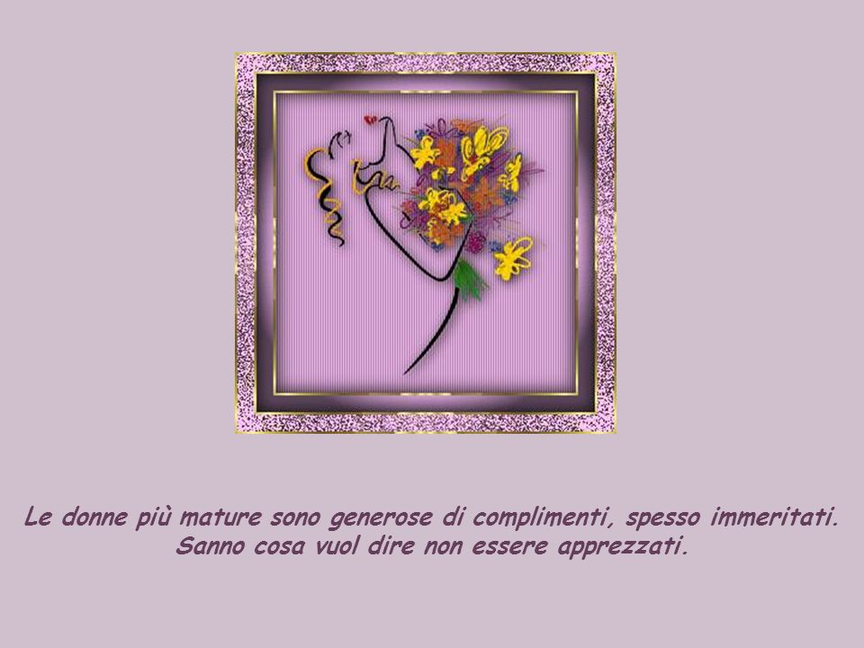 Le donne più mature sono generose di complimenti, spesso immeritati.