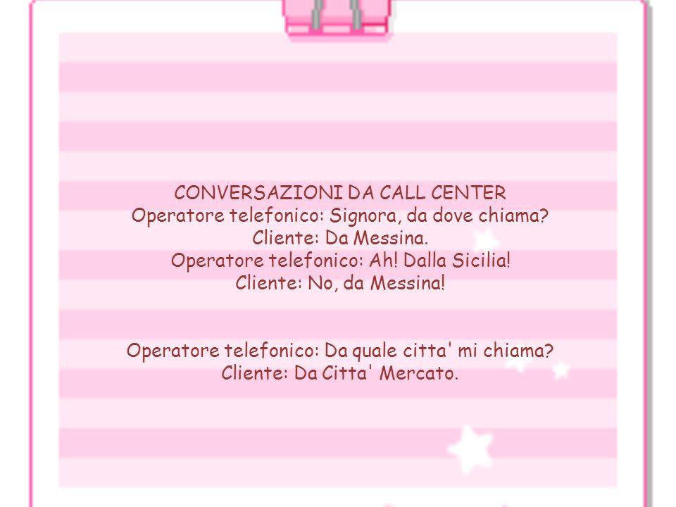 CONVERSAZIONI DA CALL CENTER Operatore telefonico: Signora, da dove chiama Cliente: Da Messina. Operatore telefonico: Ah! Dalla Sicilia! Cliente: No, da Messina!
