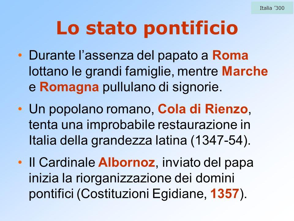 Italia '300 Lo stato pontificio. Durante l'assenza del papato a Roma lottano le grandi famiglie, mentre Marche e Romagna pullulano di signorie.