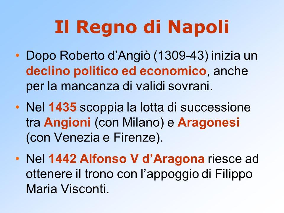 Il Regno di Napoli Dopo Roberto d'Angiò (1309-43) inizia un declino politico ed economico, anche per la mancanza di validi sovrani.