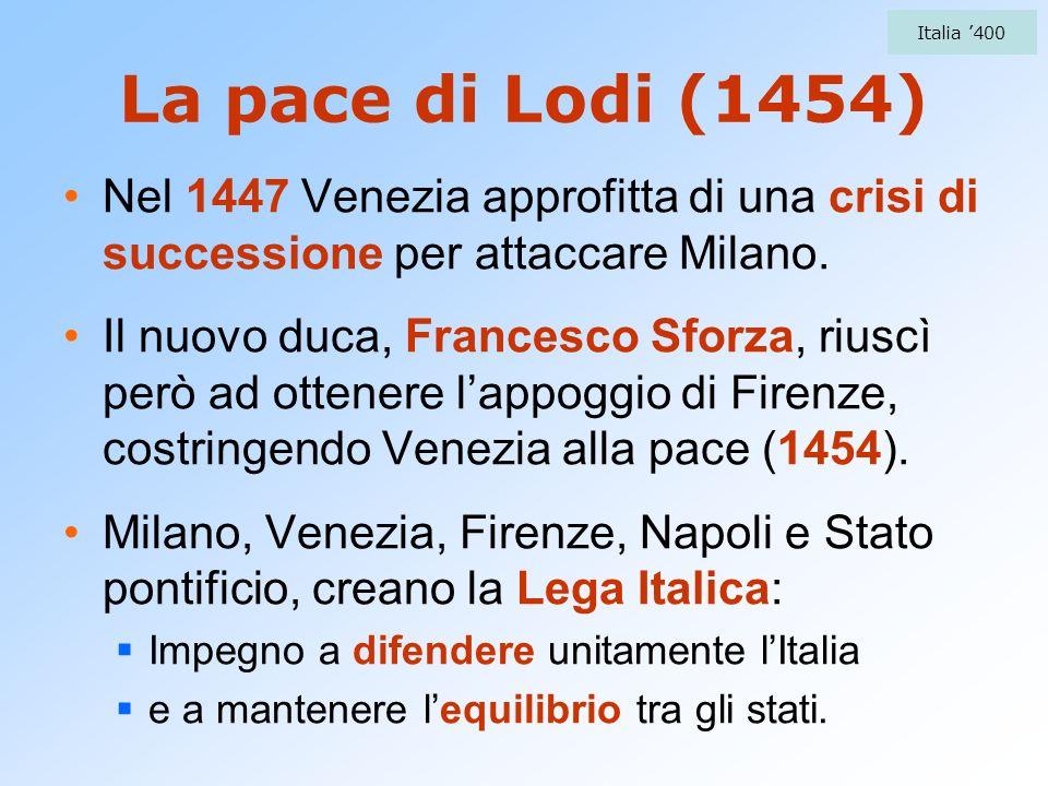 Italia '400La pace di Lodi (1454) Nel 1447 Venezia approfitta di una crisi di successione per attaccare Milano.