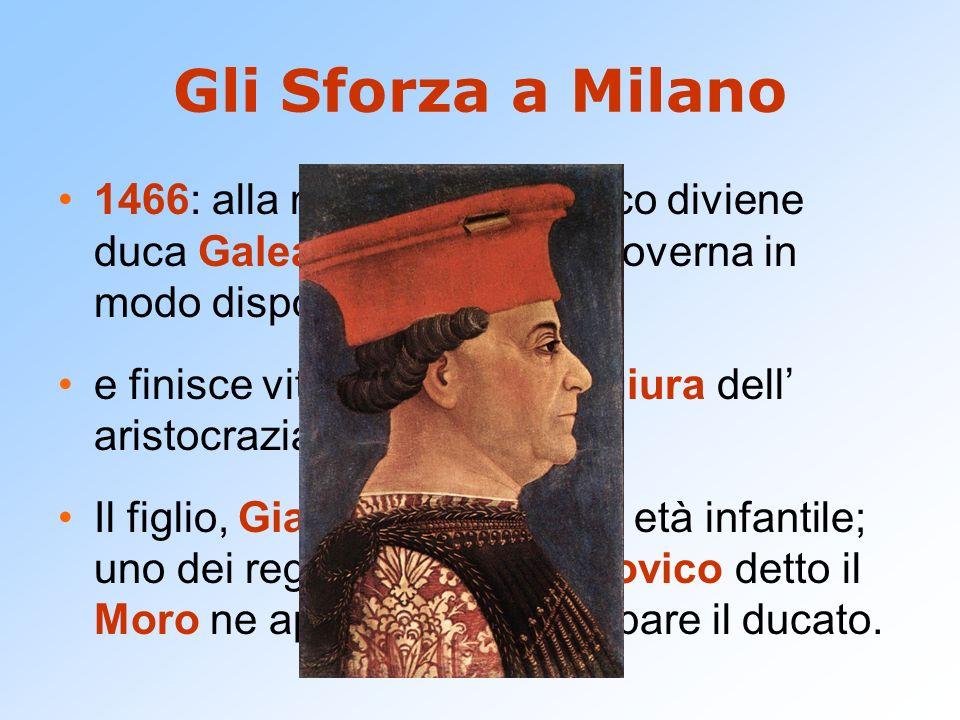 Gli Sforza a Milano1466: alla morte di Francesco diviene duca Galeazzo Maria che governa in modo dispotico.