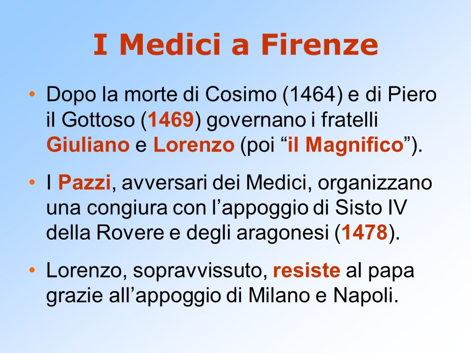 I Medici a FirenzeDopo la morte di Cosimo (1464) e di Piero il Gottoso (1469) governano i fratelli Giuliano e Lorenzo (poi il Magnifico ).