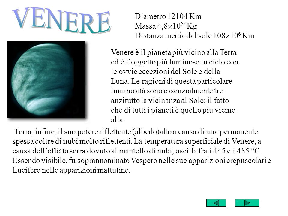 VENERE Diametro 12104 Km Massa 4,81024 Kg Distanza media dal sole 108106 Km.