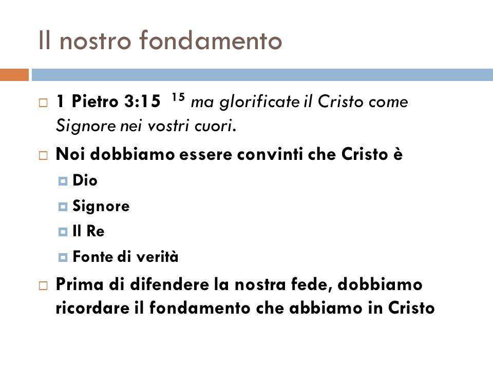 Il nostro fondamento 1 Pietro 3:15 15 ma glorificate il Cristo come Signore nei vostri cuori. Noi dobbiamo essere convinti che Cristo è.