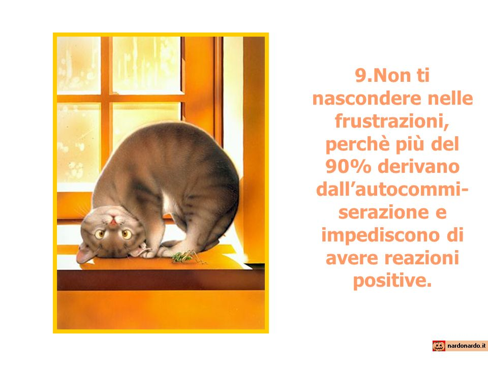 9.Non ti nascondere nelle frustrazioni, perchè più del 90% derivano dall'autocommi-serazione e impediscono di avere reazioni positive.