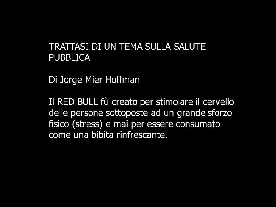 TRATTASI DI UN TEMA SULLA SALUTE PUBBLICA Di Jorge Mier Hoffman Il RED BULL fù creato per stimolare il cervello delle persone sottoposte ad un grande sforzo fisico (stress) e mai per essere consumato come una bibita rinfrescante.