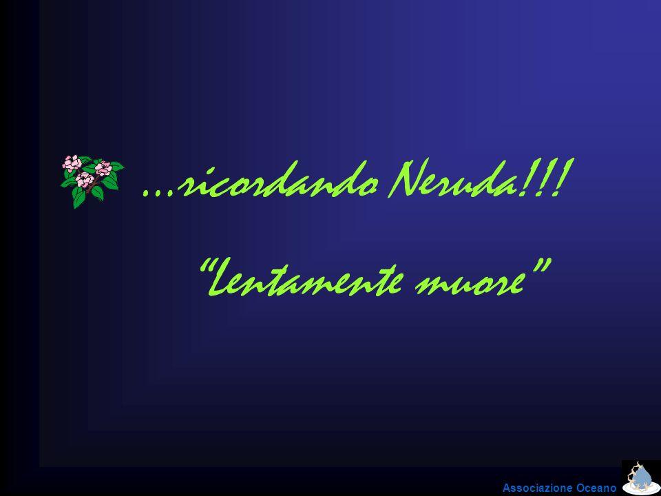…ricordando Neruda!!! Lentamente muore Associazione Oceano