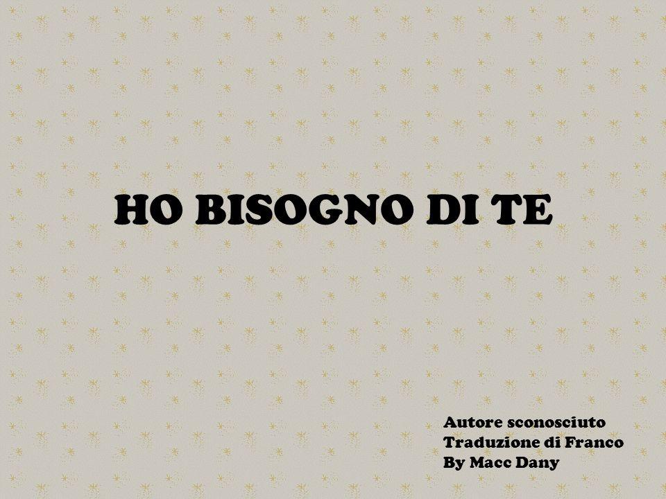 HO BISOGNO DI TE Autore sconosciuto Traduzione di Franco By Macc Dany