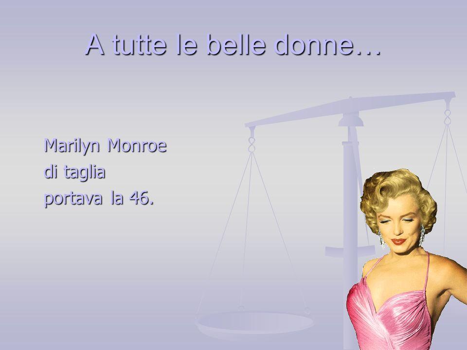 A tutte le belle donne… Marilyn Monroe di taglia portava la 46.