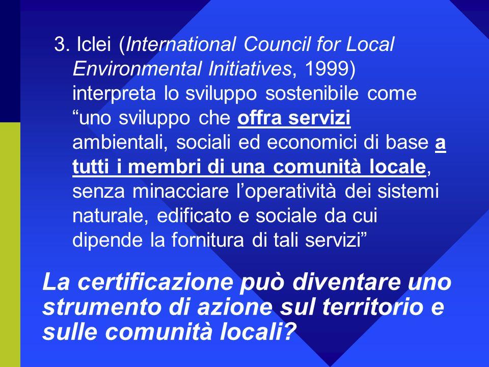 3. Iclei (International Council for Local Environmental Initiatives, 1999) interpreta lo sviluppo sostenibile come uno sviluppo che offra servizi ambientali, sociali ed economici di base a tutti i membri di una comunità locale, senza minacciare l'operatività dei sistemi naturale, edificato e sociale da cui dipende la fornitura di tali servizi