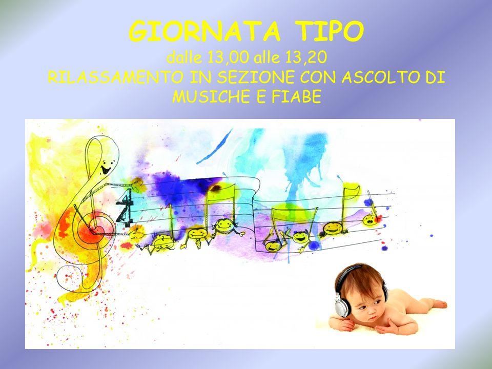 GIORNATA TIPO dalle 13,00 alle 13,20 RILASSAMENTO IN SEZIONE CON ASCOLTO DI MUSICHE E FIABE