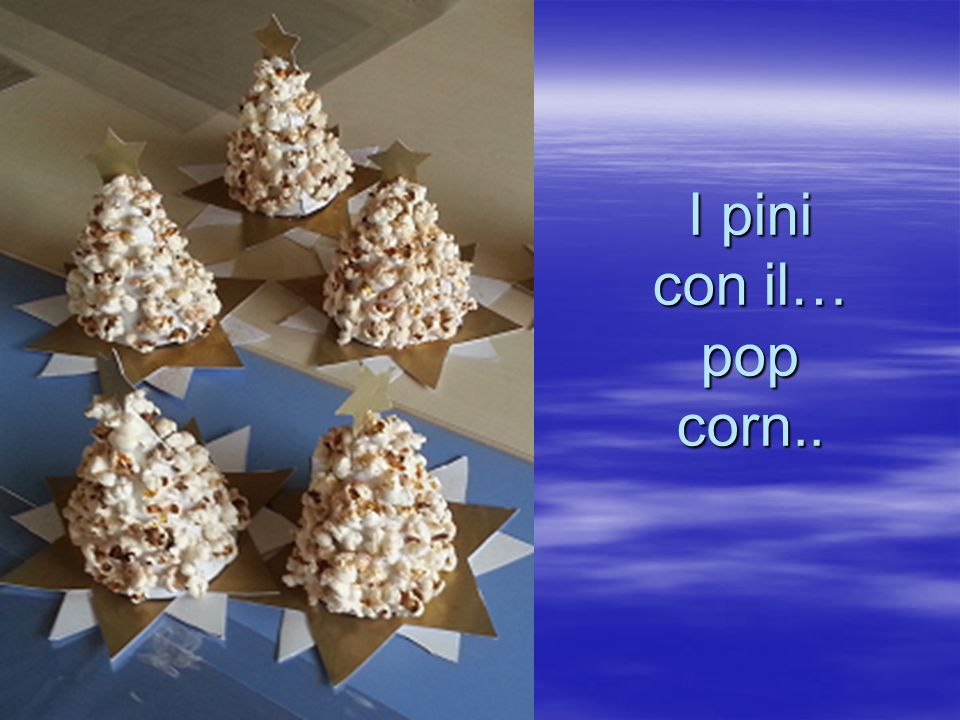 I pini con il… pop corn..