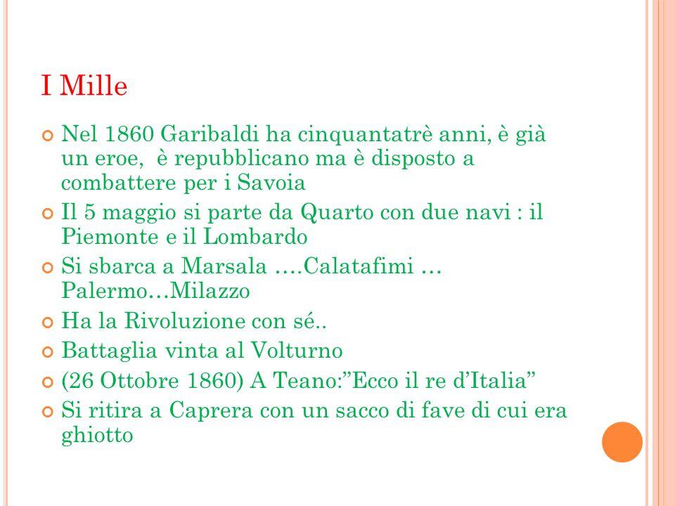 I Mille Nel 1860 Garibaldi ha cinquantatrè anni, è già un eroe, è repubblicano ma è disposto a combattere per i Savoia.