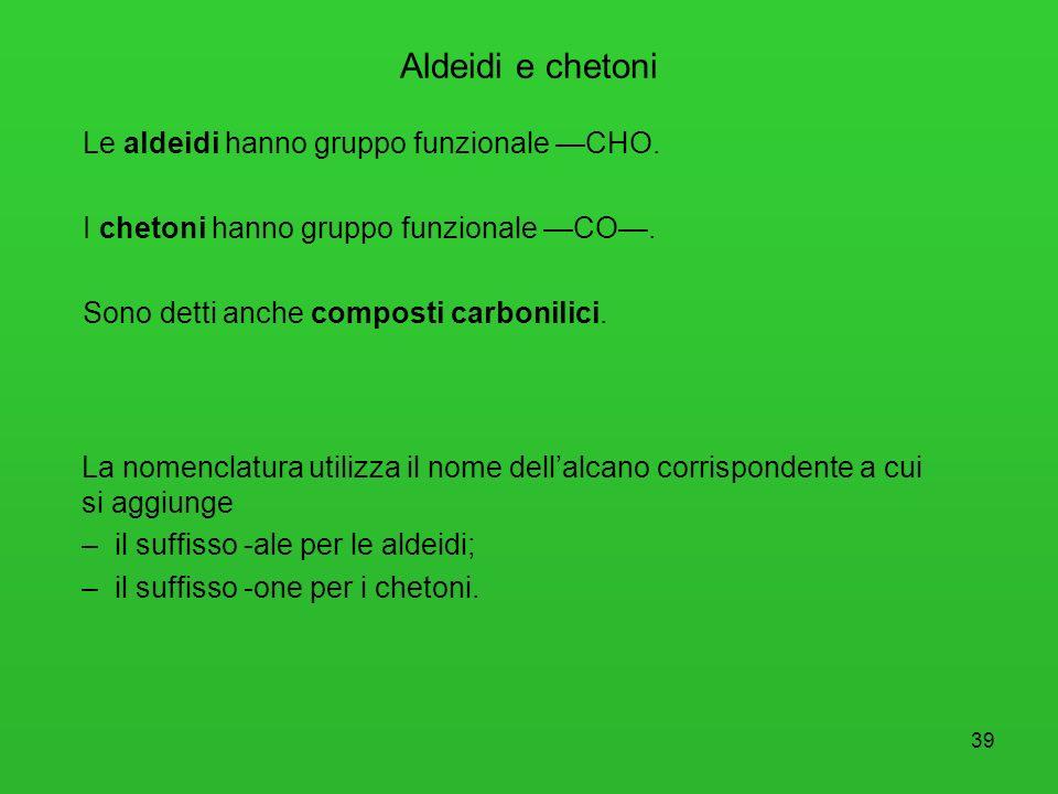 Aldeidi e chetoni Le aldeidi hanno gruppo funzionale —CHO. I chetoni hanno gruppo funzionale —CO—. Sono detti anche composti carbonilici.