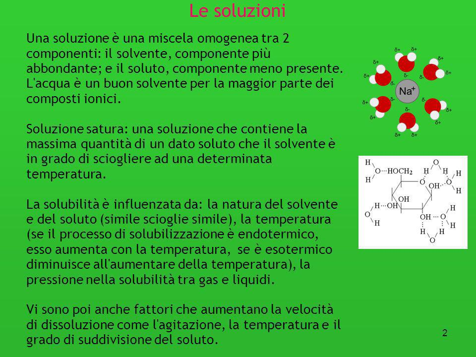 Le soluzioni Una soluzione è una miscela omogenea tra 2 componenti: il solvente, componente più abbondante; e il soluto, componente meno presente.