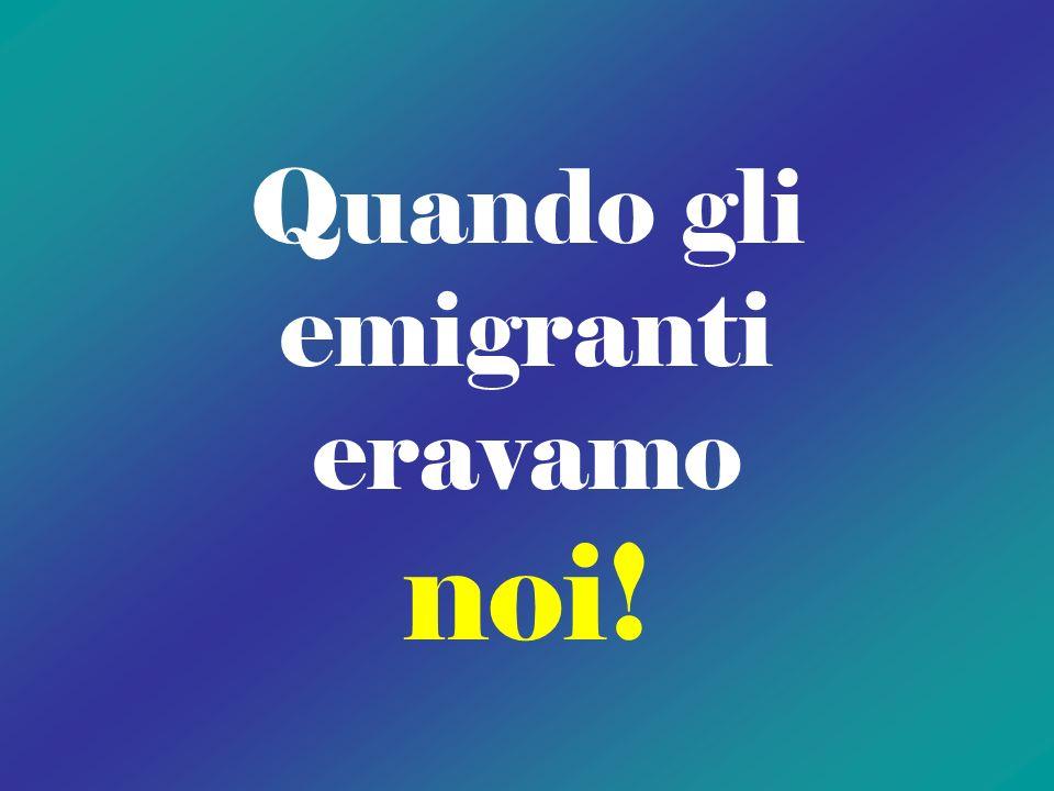 Quando gli emigranti eravamo noi!