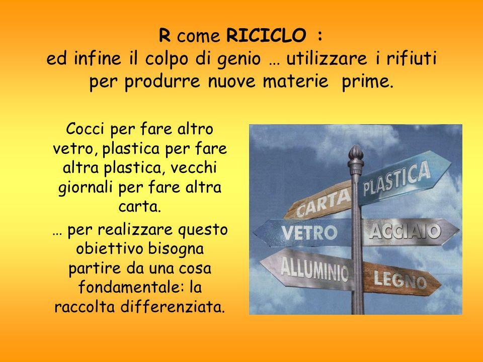 R come RICICLO : ed infine il colpo di genio … utilizzare i rifiuti per produrre nuove materie prime.
