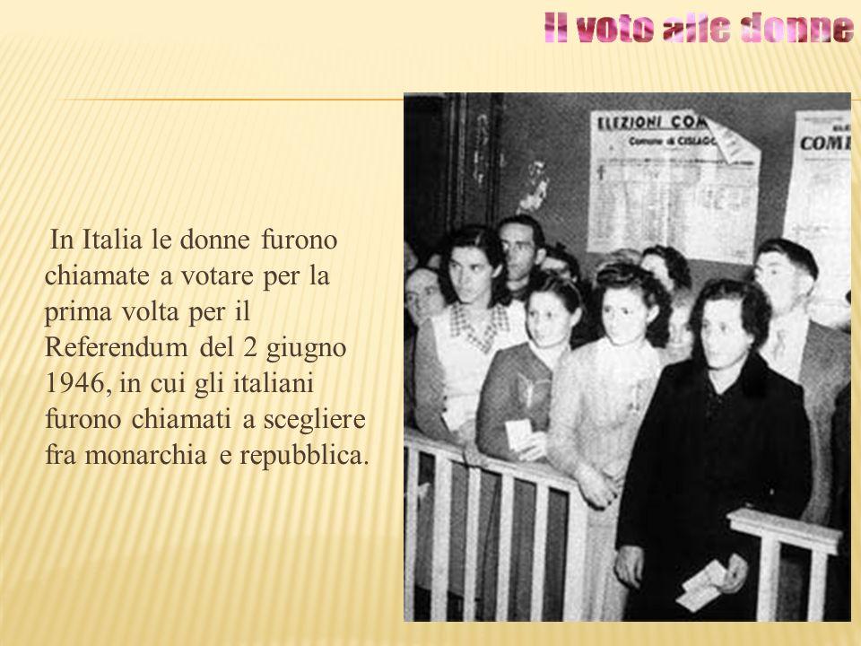 In Italia le donne furono chiamate a votare per la prima volta per il Referendum del 2 giugno 1946, in cui gli italiani furono chiamati a scegliere fra monarchia e repubblica.