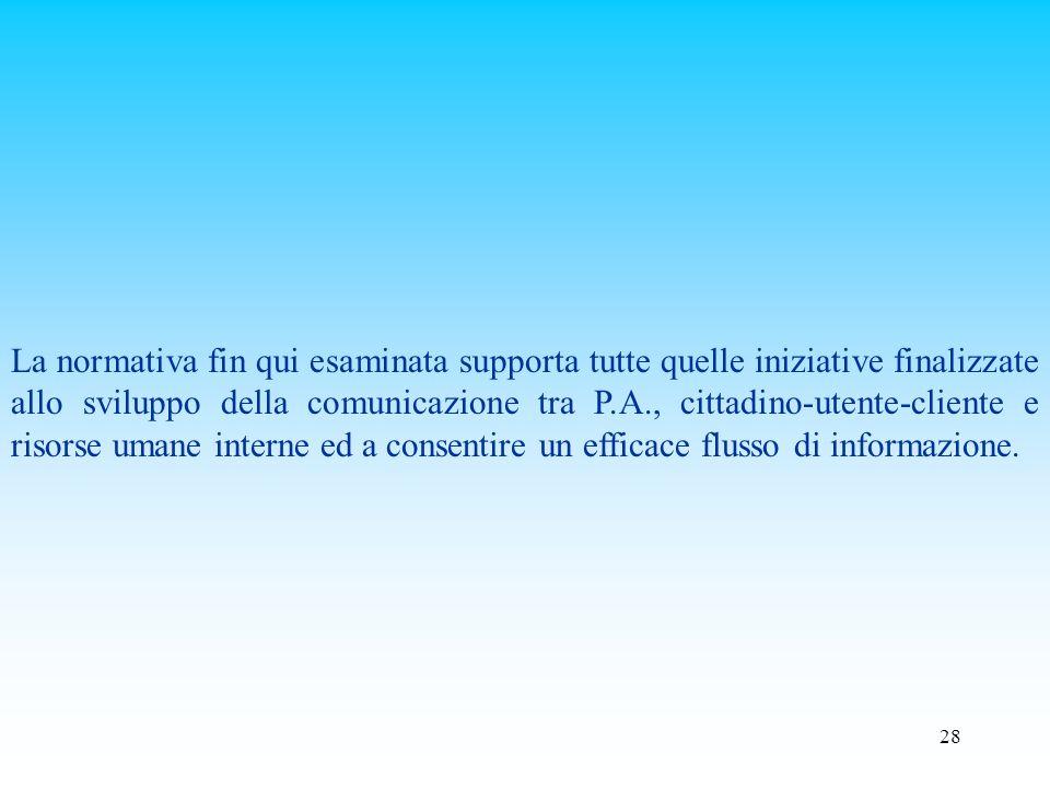 La normativa fin qui esaminata supporta tutte quelle iniziative finalizzate allo sviluppo della comunicazione tra P.A., cittadino-utente-cliente e risorse umane interne ed a consentire un efficace flusso di informazione.