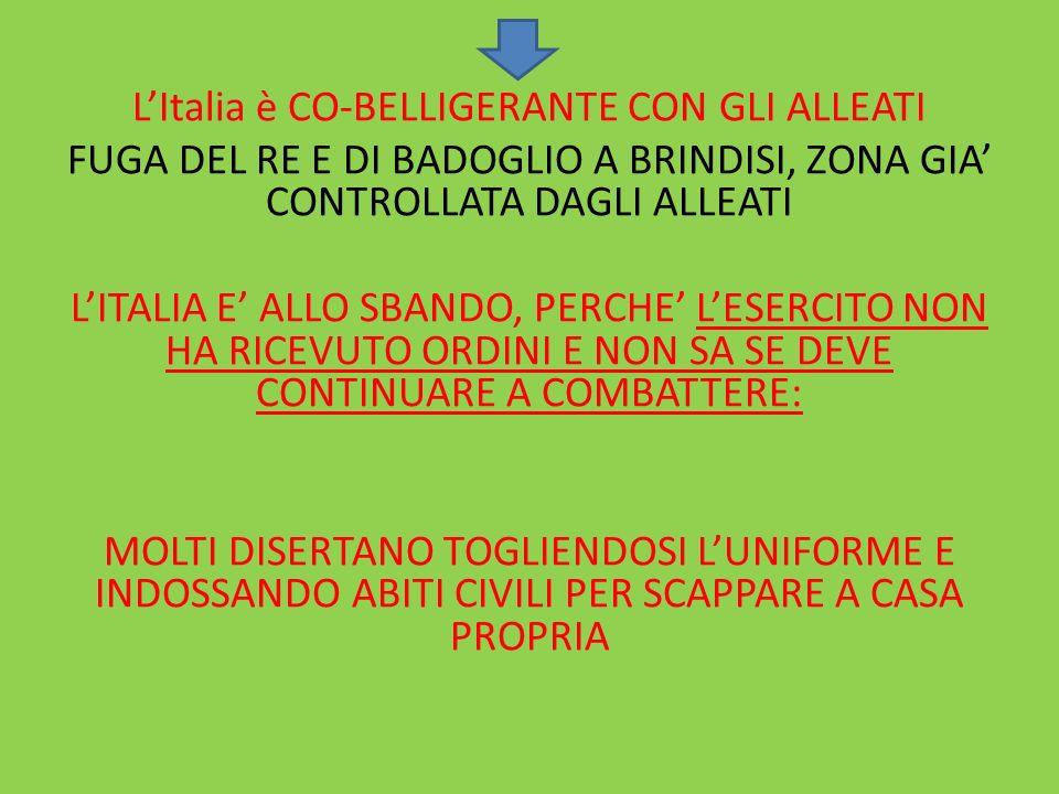 L'Italia è CO-BELLIGERANTE CON GLI ALLEATI FUGA DEL RE E DI BADOGLIO A BRINDISI, ZONA GIA' CONTROLLATA DAGLI ALLEATI L'ITALIA E' ALLO SBANDO, PERCHE' L'ESERCITO NON HA RICEVUTO ORDINI E NON SA SE DEVE CONTINUARE A COMBATTERE: MOLTI DISERTANO TOGLIENDOSI L'UNIFORME E INDOSSANDO ABITI CIVILI PER SCAPPARE A CASA PROPRIA