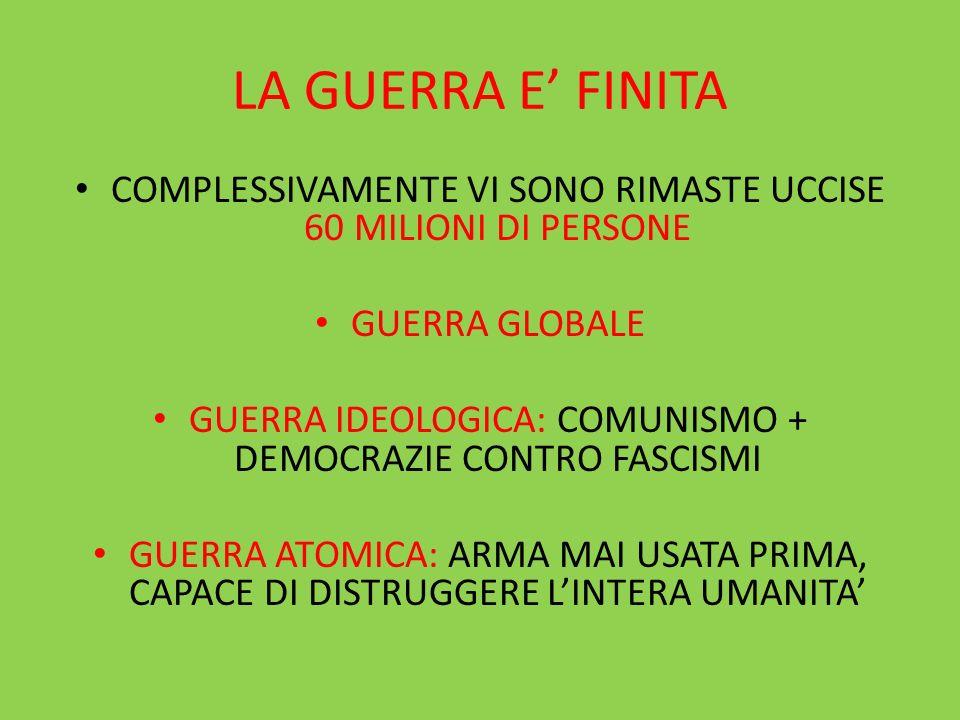 LA GUERRA E' FINITA COMPLESSIVAMENTE VI SONO RIMASTE UCCISE 60 MILIONI DI PERSONE. GUERRA GLOBALE.