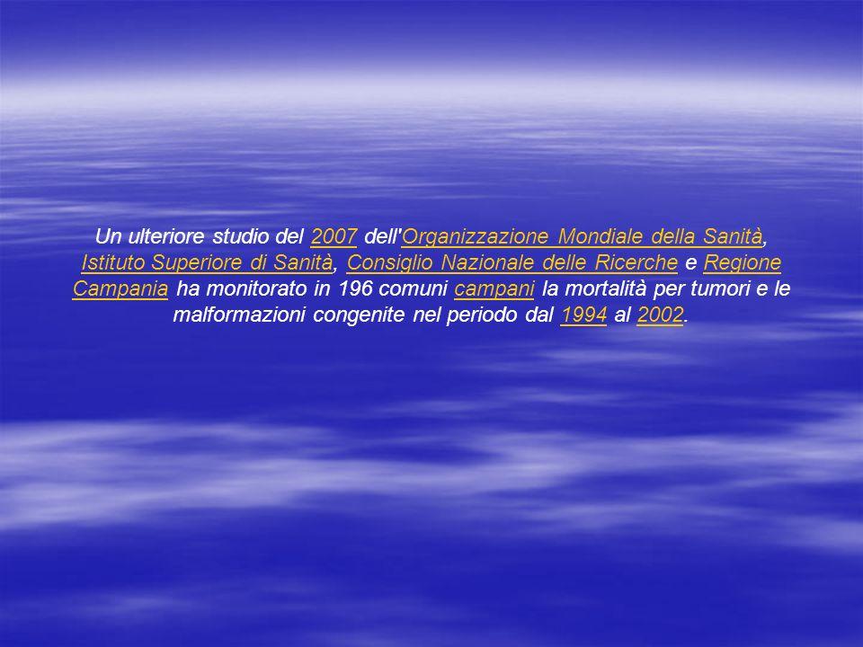 Un ulteriore studio del 2007 dell Organizzazione Mondiale della Sanità, Istituto Superiore di Sanità, Consiglio Nazionale delle Ricerche e Regione Campania ha monitorato in 196 comuni campani la mortalità per tumori e le malformazioni congenite nel periodo dal 1994 al 2002.