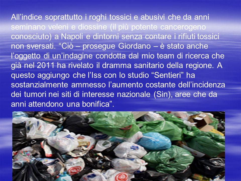 All'indice soprattutto i roghi tossici e abusivi che da anni seminano veleni e diossine (il più potente cancerogeno conosciuto) a Napoli e dintorni senza contare i rifiuti tossici non sversati.