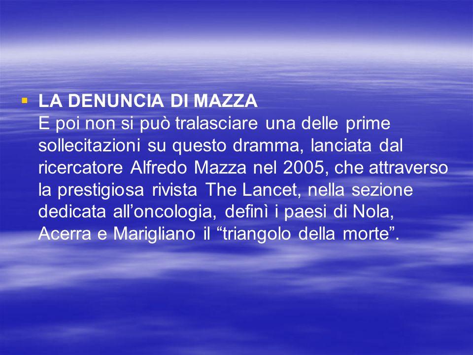 LA DENUNCIA DI MAZZA E poi non si può tralasciare una delle prime sollecitazioni su questo dramma, lanciata dal ricercatore Alfredo Mazza nel 2005, che attraverso la prestigiosa rivista The Lancet, nella sezione dedicata all'oncologia, definì i paesi di Nola, Acerra e Marigliano il triangolo della morte .