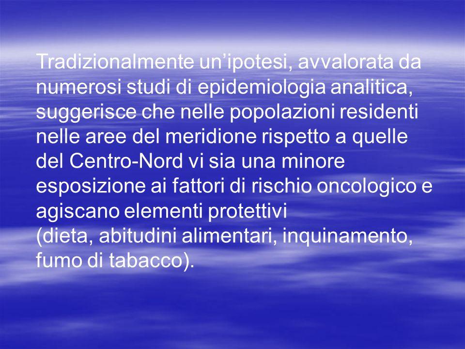 Tradizionalmente un'ipotesi, avvalorata da numerosi studi di epidemiologia analitica, suggerisce che nelle popolazioni residenti nelle aree del meridione rispetto a quelle del Centro-Nord vi sia una minore esposizione ai fattori di rischio oncologico e agiscano elementi protettivi