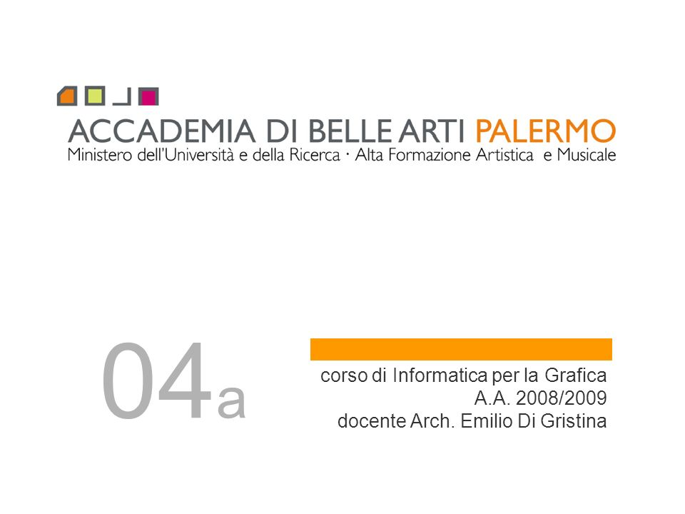04a corso di Informatica per la Grafica A.A. 2008/2009 docente Arch. Emilio Di Gristina