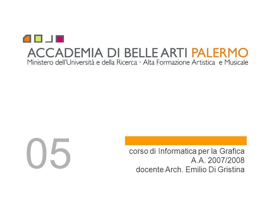 05 corso di Informatica per la Grafica A.A. 2007/2008 docente Arch. Emilio Di Gristina