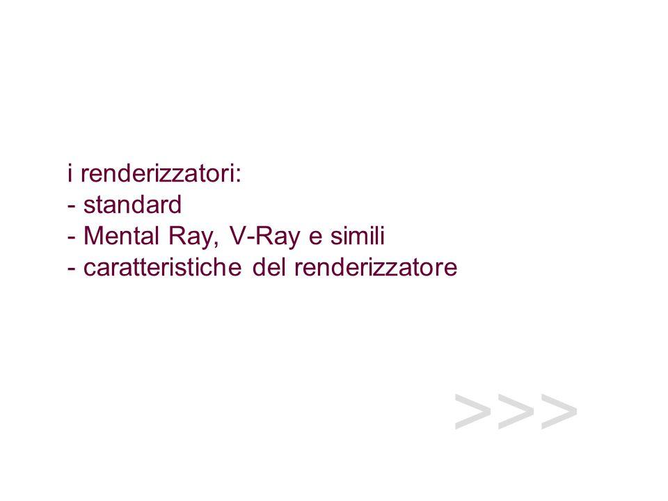 i renderizzatori: - standard - Mental Ray, V-Ray e simili - caratteristiche del renderizzatore