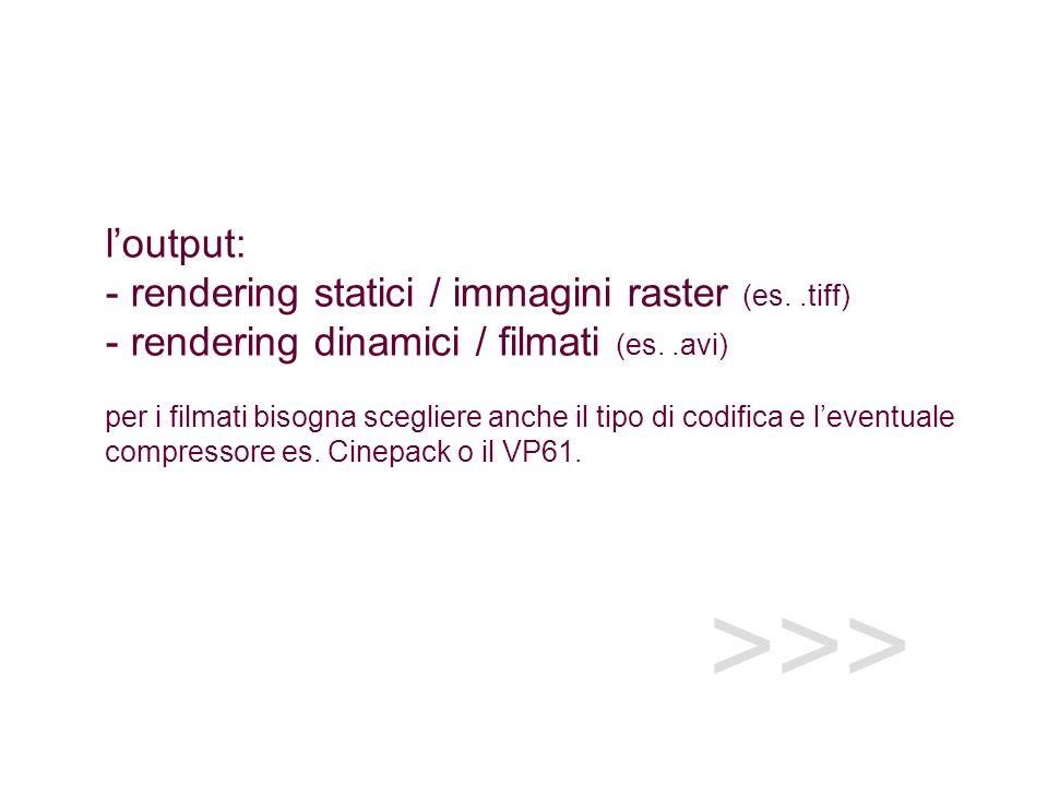 l'output: - rendering statici / immagini raster (es