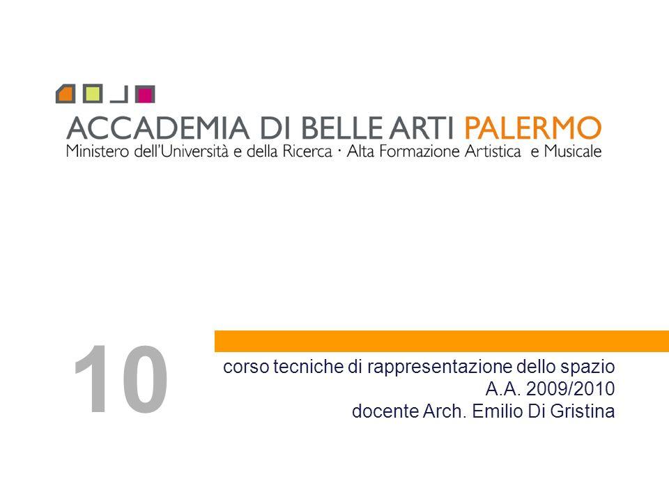 10 corso tecniche di rappresentazione dello spazio A.A. 2009/2010 docente Arch. Emilio Di Gristina