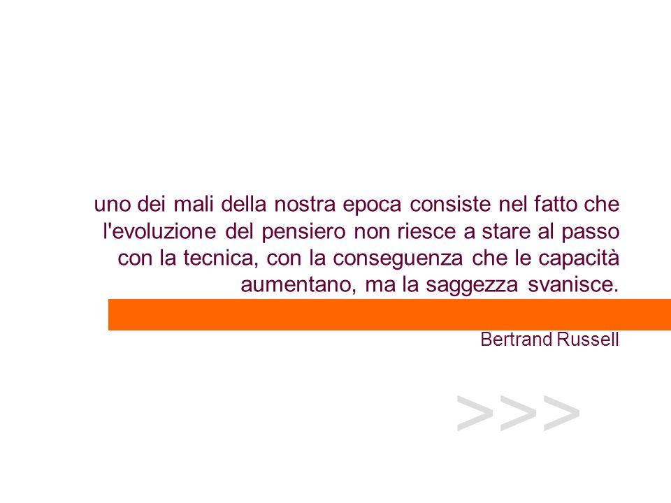 uno dei mali della nostra epoca consiste nel fatto che l evoluzione del pensiero non riesce a stare al passo con la tecnica, con la conseguenza che le capacità aumentano, ma la saggezza svanisce. Bertrand Russell