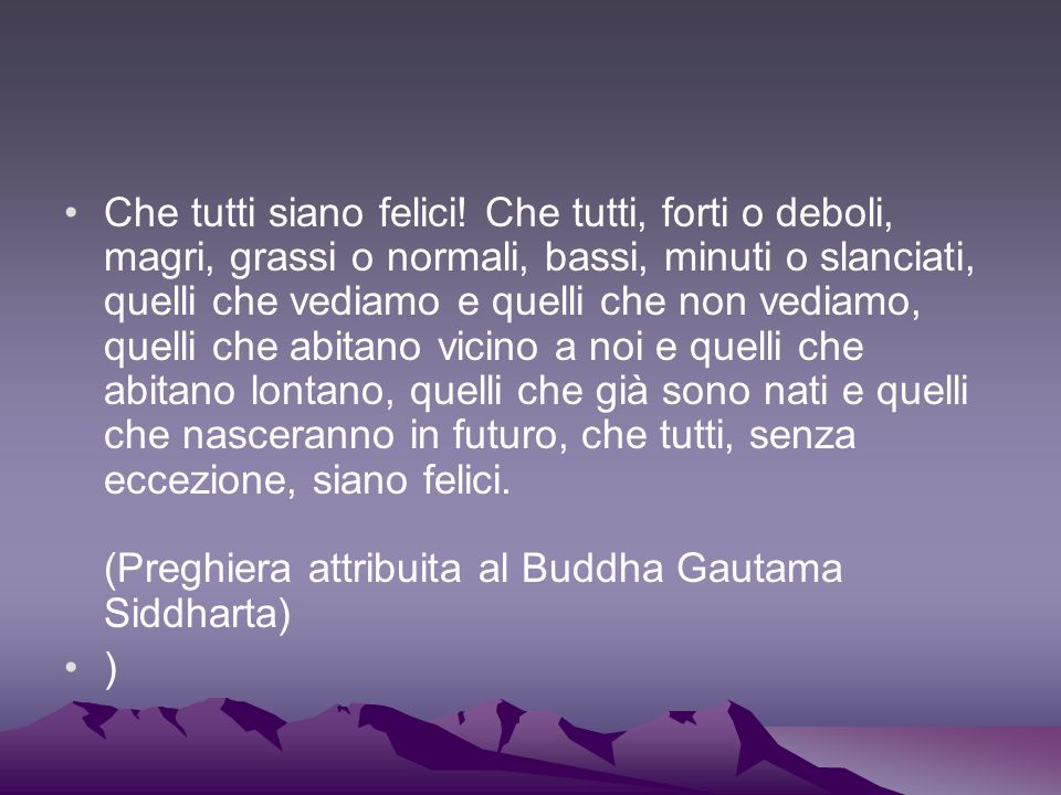 Che tutti siano felici! Che tutti, forti o deboli, magri, grassi o normali, bassi, minuti o slanciati, quelli che vediamo e quelli che non vediamo, quelli che abitano vicino a noi e quelli che abitano lontano, quelli che già sono nati e quelli che nasceranno in futuro, che tutti, senza eccezione, siano felici. (Preghiera attribuita al Buddha Gautama Siddharta)