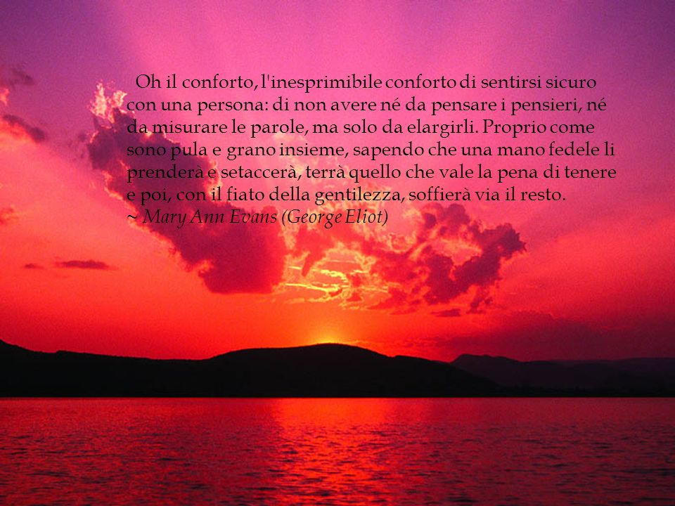 Oh il conforto, l inesprimibile conforto di sentirsi sicuro con una persona: di non avere né da pensare i pensieri, né da misurare le parole, ma solo da elargirli.