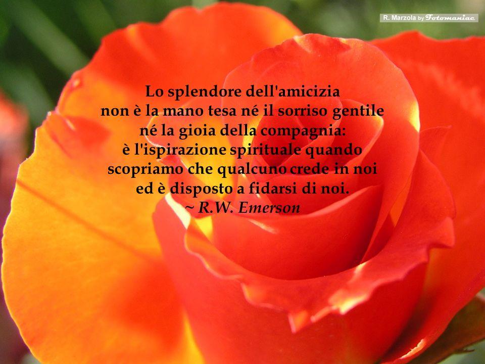 Lo splendore dell amicizia non è la mano tesa né il sorriso gentile né la gioia della compagnia: è l ispirazione spirituale quando scopriamo che qualcuno crede in noi ed è disposto a fidarsi di noi. ~ R.W. Emerson