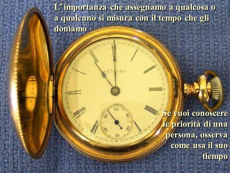 L' importanza che assegnamo a qualcosa o a qualcuno si misura con il tempo che gli doniamo