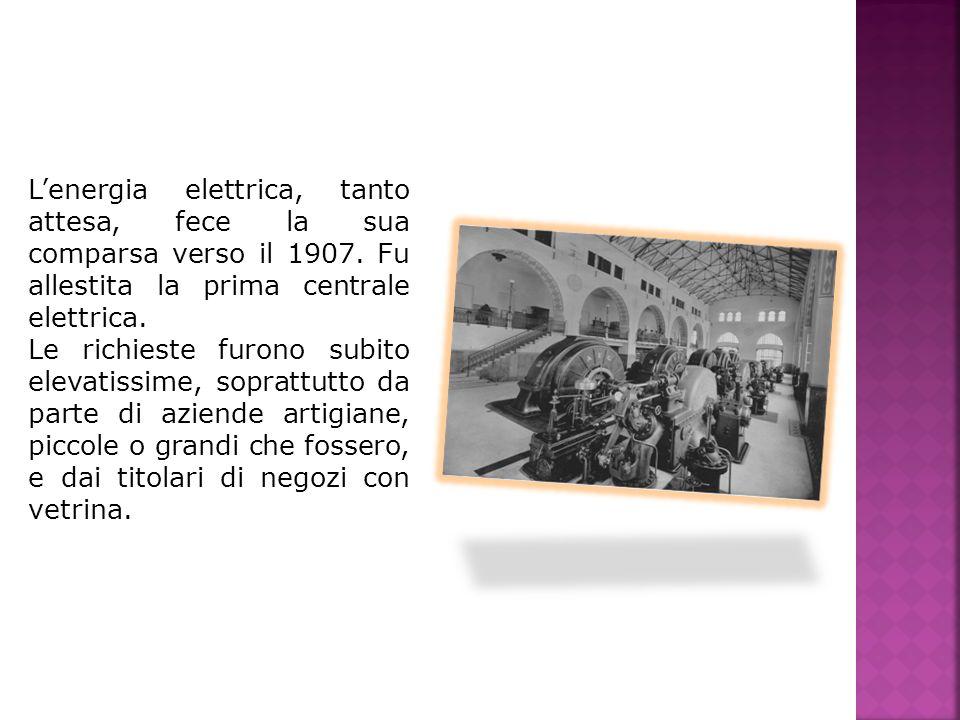 L'energia elettrica, tanto attesa, fece la sua comparsa verso il 1907
