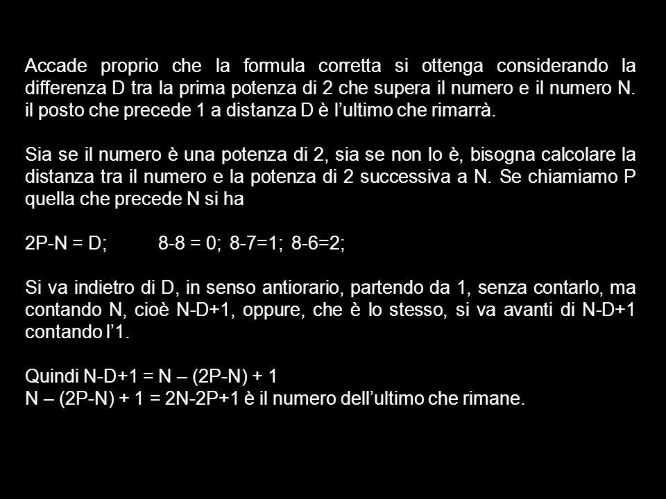 Accade proprio che la formula corretta si ottenga considerando la differenza D tra la prima potenza di 2 che supera il numero e il numero N. il posto che precede 1 a distanza D è l'ultimo che rimarrà.