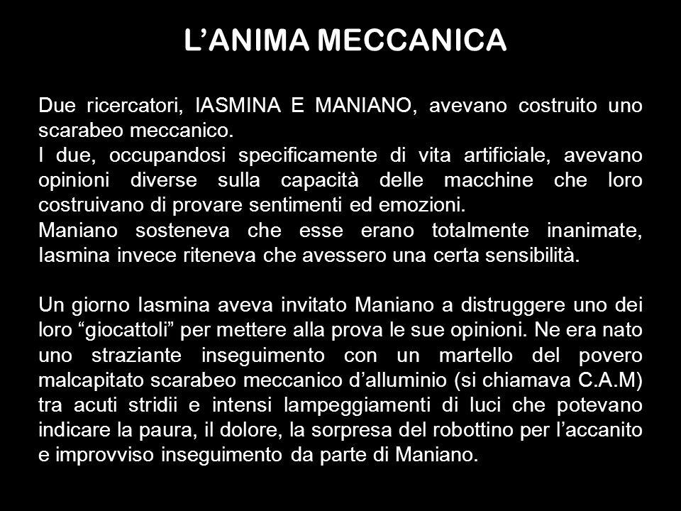 L'ANIMA MECCANICADue ricercatori, IASMINA E MANIANO, avevano costruito uno scarabeo meccanico.